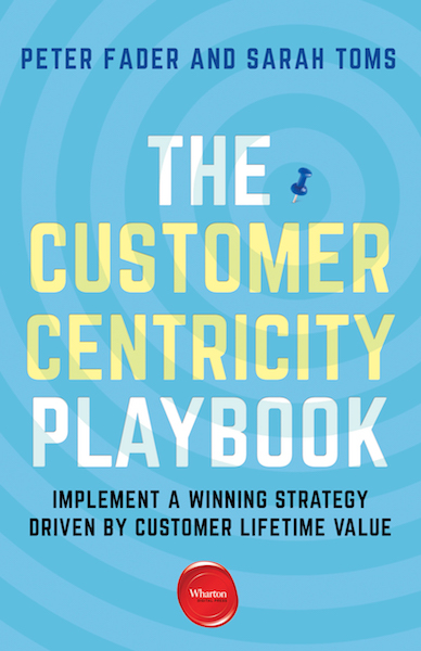 Peter Fader and Sarah Toms - The Customer Centricity Playbook: Implement a winning strategy driven by Customer Lifetime Value